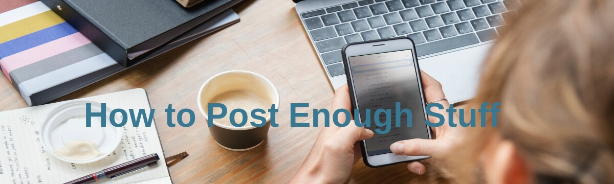How to Post Enough Stuff