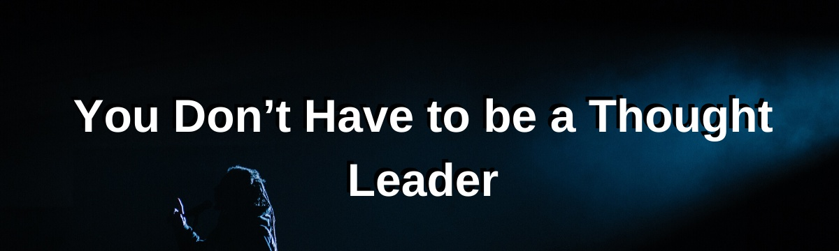 You Don't Have to be a Thought Leader