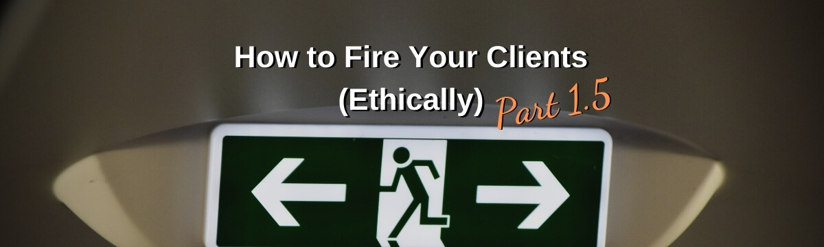 How to Fire Your Clients (Ethically) Part 1.5